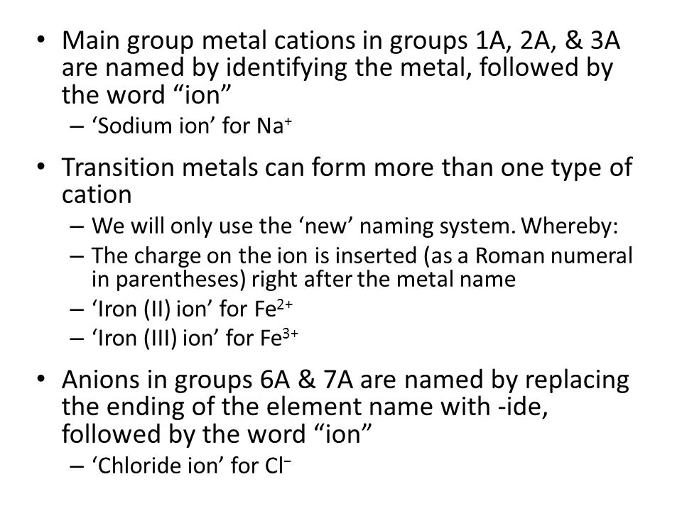 Main group metal cations in groups 1A, 2A, & 3A are named by identifying the metal, followed by the word ion – 'Sodium ion' for Na + Transition metals can form more than one type of cation – We will only use the 'new' naming system.