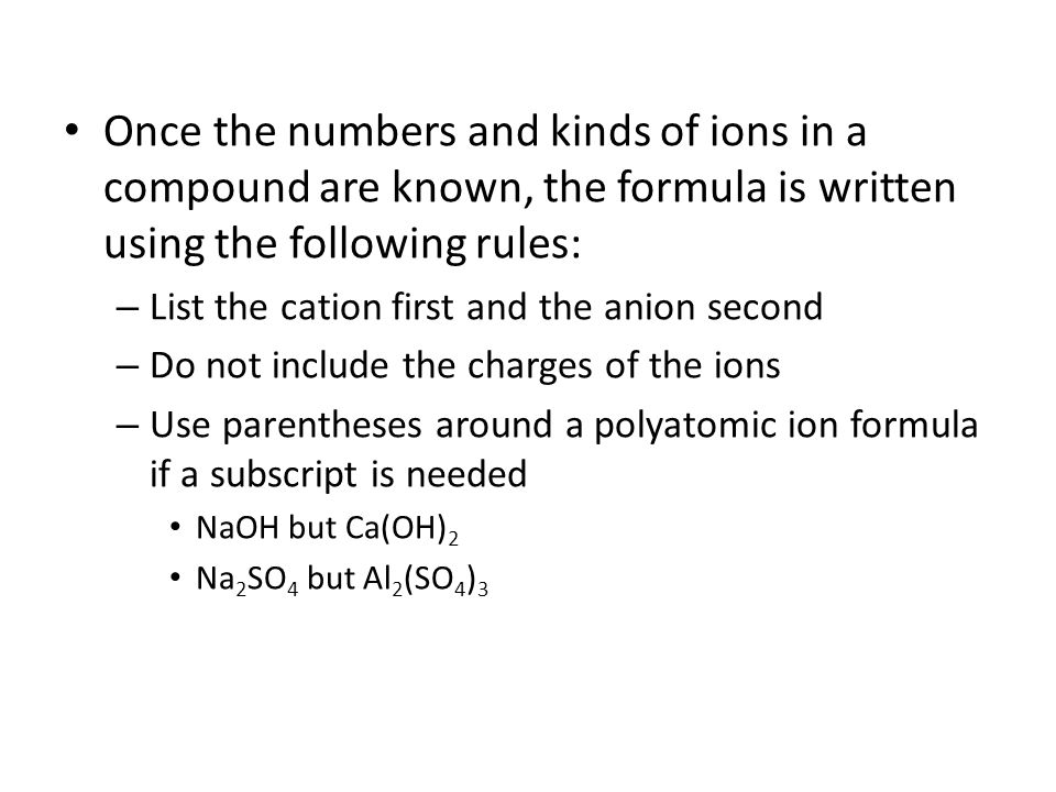 Once the numbers and kinds of ions in a compound are known, the formula is written using the following rules: – List the cation first and the anion second – Do not include the charges of the ions – Use parentheses around a polyatomic ion formula if a subscript is needed NaOH but Ca(OH) 2 Na 2 SO 4 but Al 2 (SO 4 ) 3