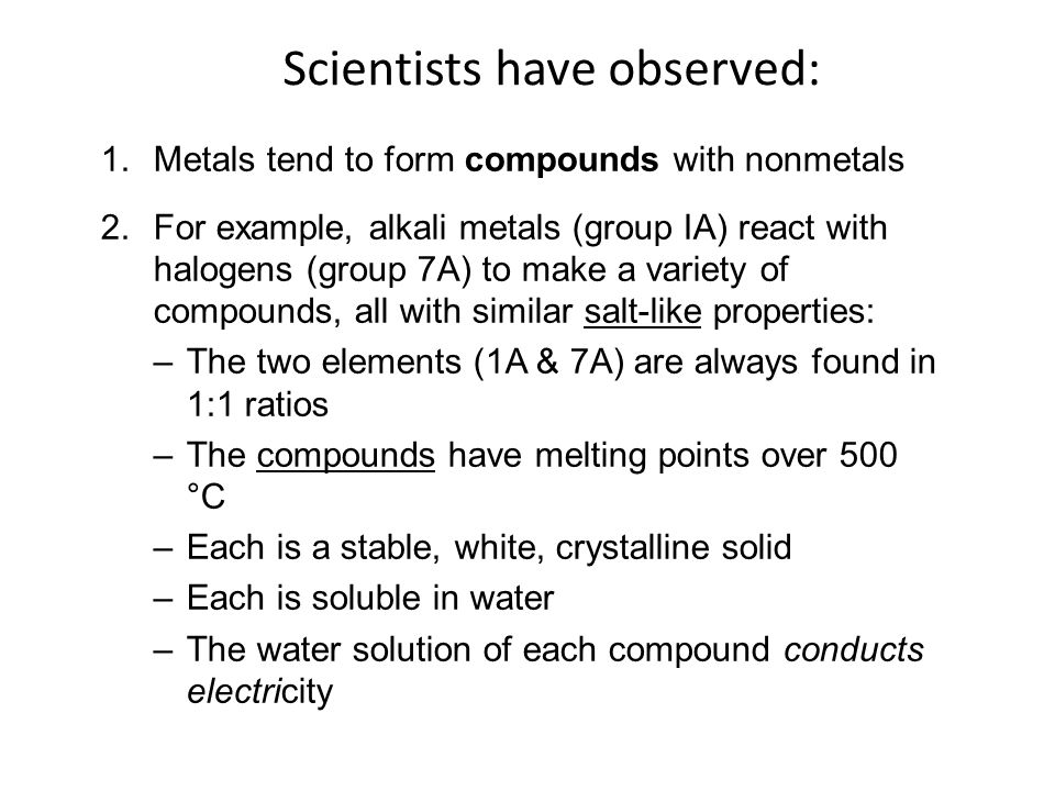 1.Metals tend to form compounds with nonmetals 2.For example, alkali metals (group IA) react with halogens (group 7A) to make a variety of compounds, all with similar salt-like properties: –The two elements (1A & 7A) are always found in 1:1 ratios –The compounds have melting points over 500 °C –Each is a stable, white, crystalline solid –Each is soluble in water –The water solution of each compound conducts electricity © 2013 Pearson Education, Inc.