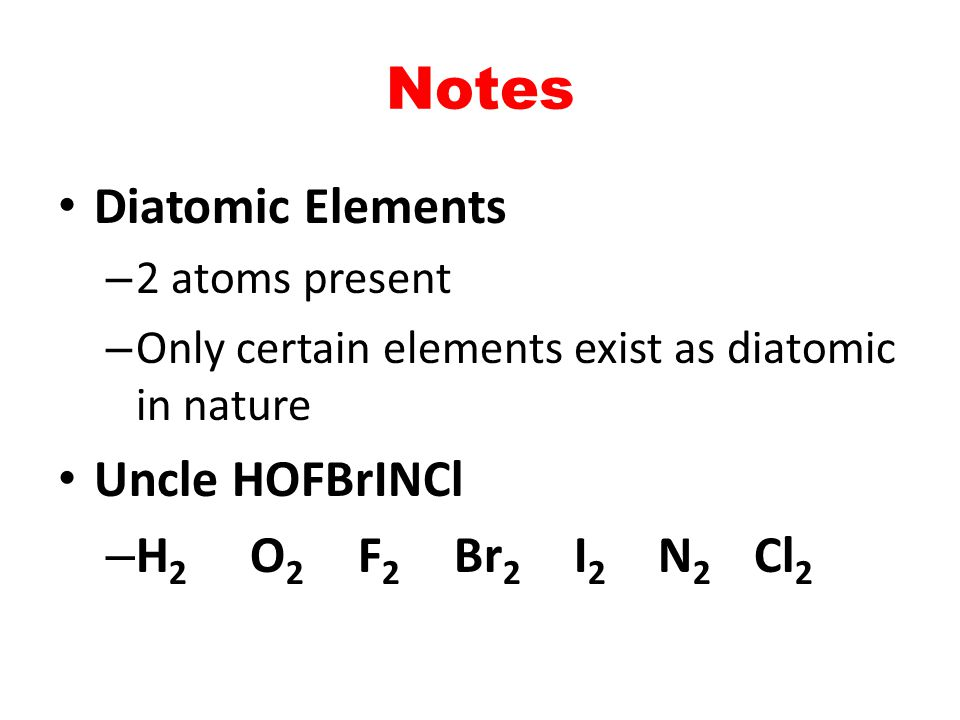 Notes Diatomic Elements – 2 atoms present – Only certain elements exist as diatomic in nature Uncle HOFBrINCl – H 2 O 2 F 2 Br 2 I 2 N 2 Cl 2