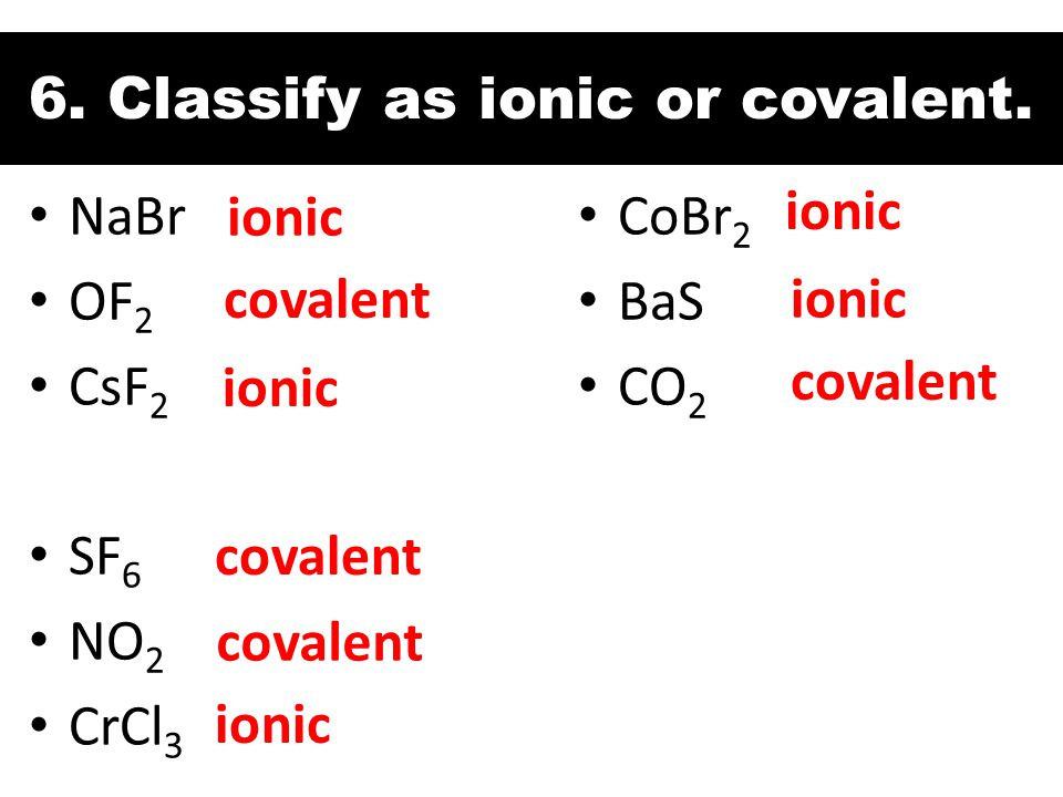 6. Classify as ionic or covalent. NaBr OF 2 CsF 2 SF 6 NO 2 CrCl 3 ionic covalent CoBr 2 BaS CO 2 ionic covalent ionic covalent