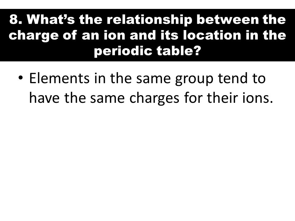 8. What's the relationship between the charge of an ion and its location in the periodic table? Elements in the same group tend to have the same charg