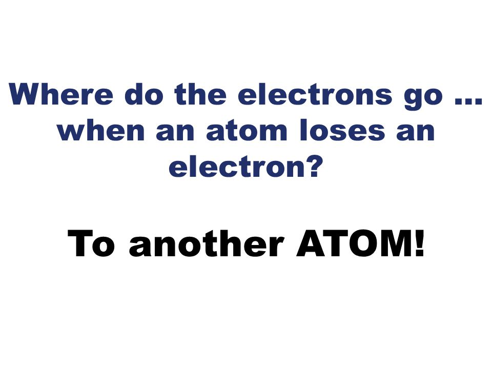 Where do the electrons go … when an atom loses an electron? To another ATOM!