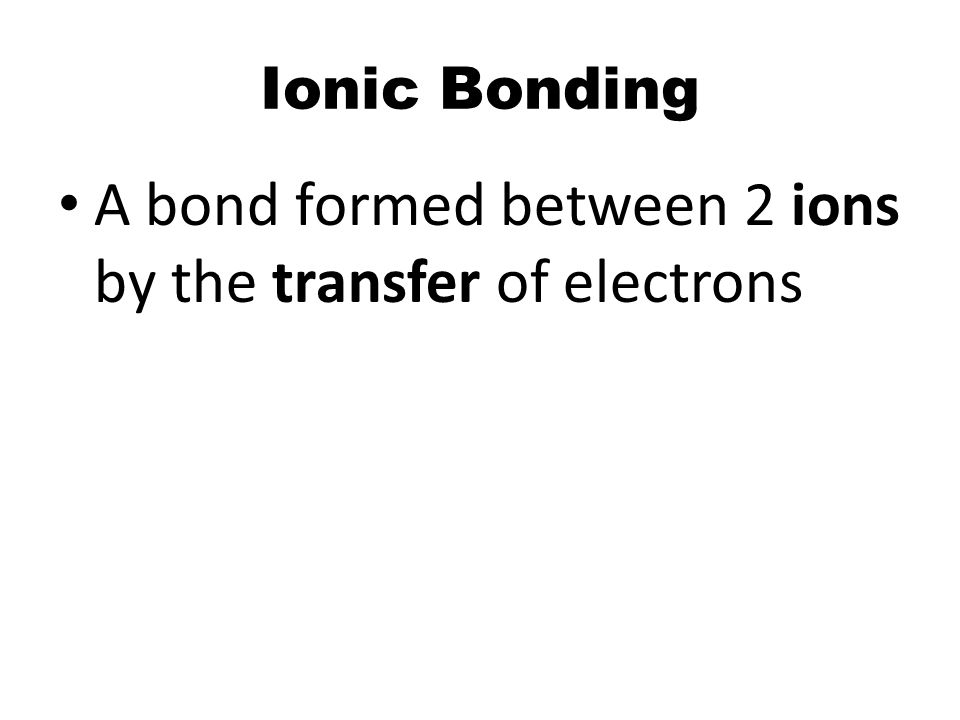 Ionic Bonding A bond formed between 2 ions by the transfer of electrons