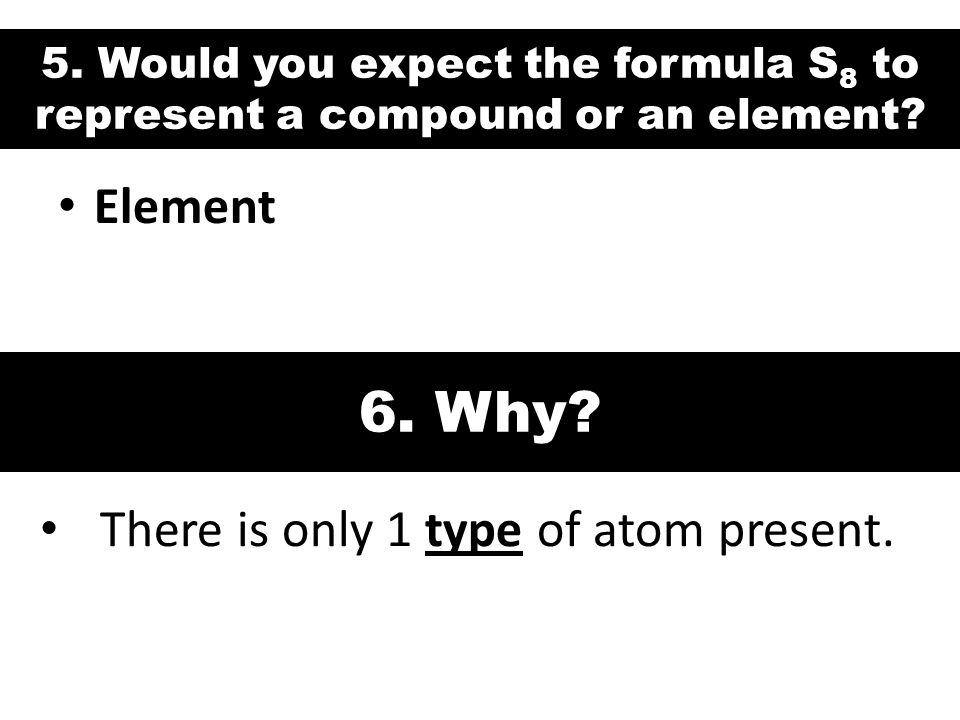 5. Would you expect the formula S 8 to represent a compound or an element? Element 6. Why? There is only 1 type of atom present.