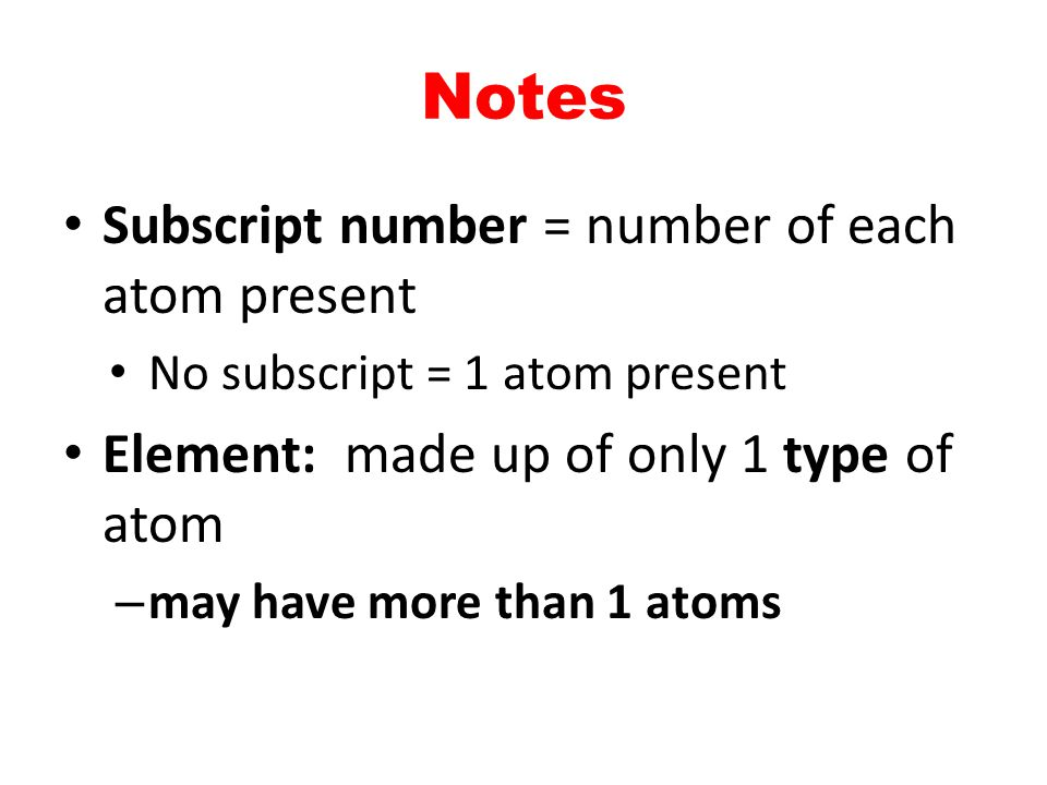 Notes Subscript number = number of each atom present No subscript = 1 atom present Element: made up of only 1 type of atom – may have more than 1 atom