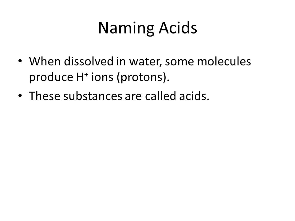 Naming Acids When dissolved in water, some molecules produce H + ions (protons). These substances are called acids.
