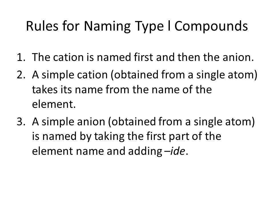 Rules for Naming Type l Compounds 1.The cation is named first and then the anion. 2.A simple cation (obtained from a single atom) takes its name from