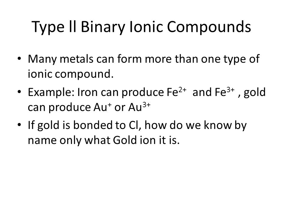 Type ll Binary Ionic Compounds Many metals can form more than one type of ionic compound. Example: Iron can produce Fe 2+ and Fe 3+, gold can produce