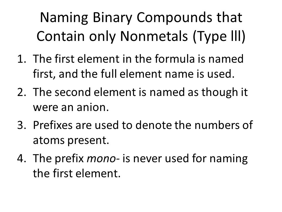Naming Binary Compounds that Contain only Nonmetals (Type lll) 1.The first element in the formula is named first, and the full element name is used. 2
