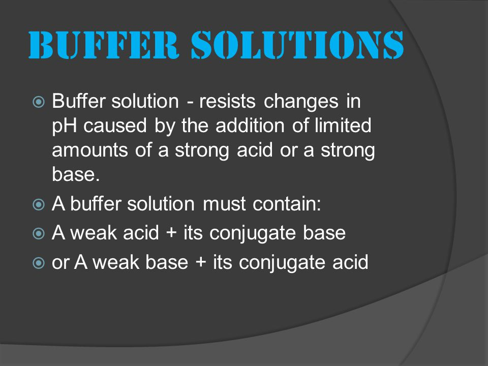 Buffer solutions  Buffer solution - resists changes in pH caused by the addition of limited amounts of a strong acid or a strong base.