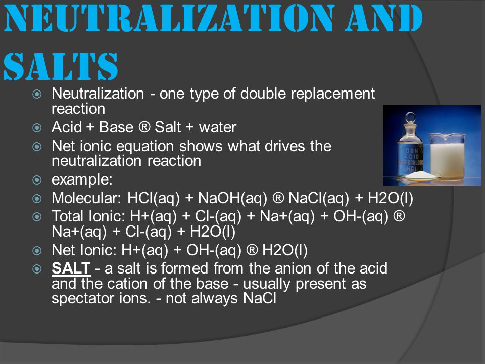 Neutralization and salts  Neutralization - one type of double replacement reaction  Acid + Base ® Salt + water  Net ionic equation shows what drives the neutralization reaction  example:  Molecular: HCl(aq) + NaOH(aq) ® NaCl(aq) + H2O(l)  Total Ionic: H+(aq) + Cl-(aq) + Na+(aq) + OH-(aq) ® Na+(aq) + Cl-(aq) + H2O(l)  Net Ionic: H+(aq) + OH-(aq) ® H2O(l)  SALT - a salt is formed from the anion of the acid and the cation of the base - usually present as spectator ions.