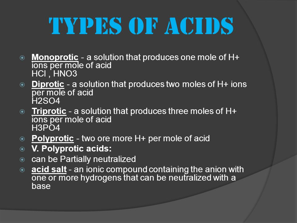 Types of acids  Monoprotic - a solution that produces one mole of H+ ions per mole of acid HCl, HNO3  Diprotic - a solution that produces two moles of H+ ions per mole of acid H2SO4  Triprotic - a solution that produces three moles of H+ ions per mole of acid H3PO4  Polyprotic - two ore more H+ per mole of acid  V.