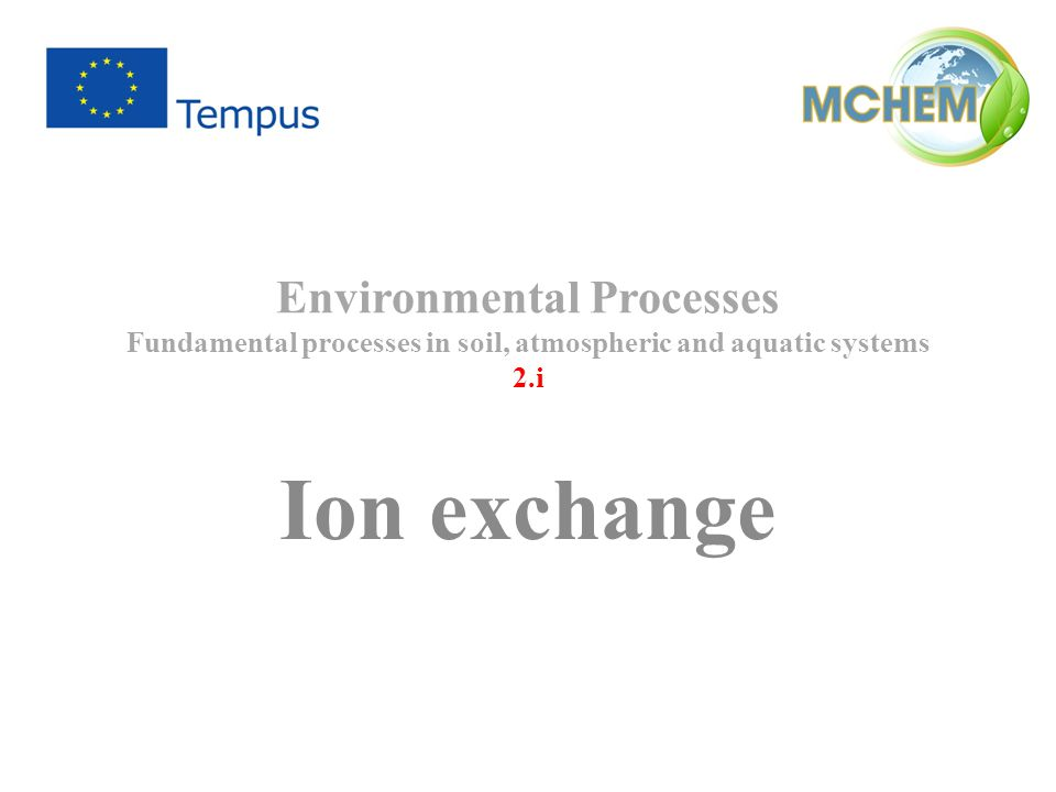 Environmental Processes Fundamental processes in soil, atmospheric and aquatic systems 2.i Ion exchange