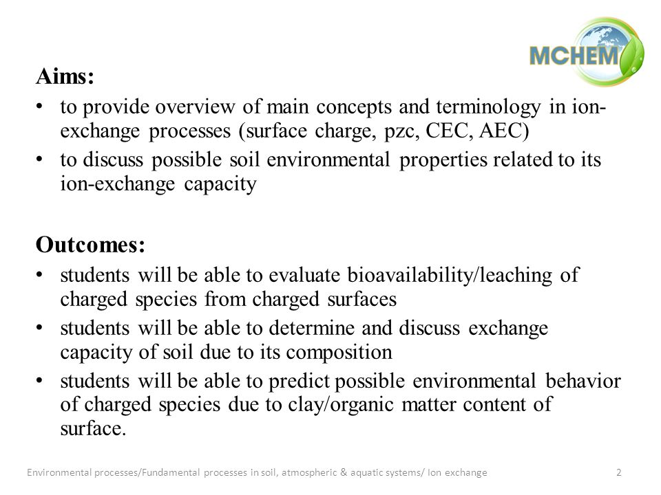 Aims: to provide overview of main concepts and terminology in ion- exchange processes (surface charge, pzc, CEC, AEC) to discuss possible soil environmental properties related to its ion-exchange capacity Outcomes: students will be able to evaluate bioavailability/leaching of charged species from charged surfaces students will be able to determine and discuss exchange capacity of soil due to its composition students will be able to predict possible environmental behavior of charged species due to clay/organic matter content of surface.