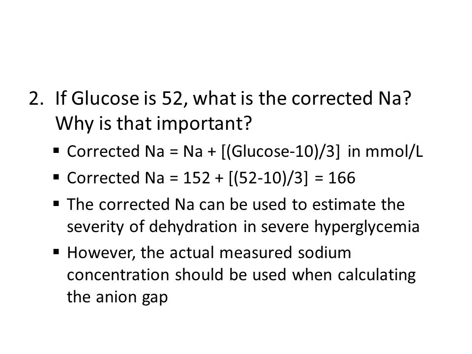 2.If Glucose is 52, what is the corrected Na? Why is that important?  Corrected Na = Na + [(Glucose-10)/3] in mmol/L  Corrected Na = 152 + [(52-10)/