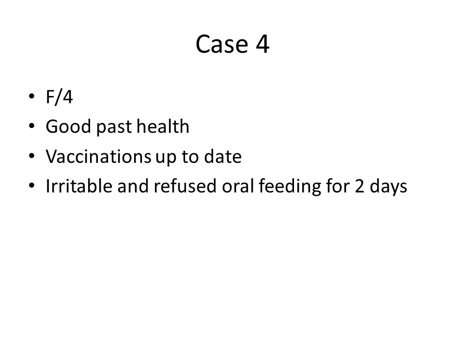 Case 4 F/4 Good past health Vaccinations up to date Irritable and refused oral feeding for 2 days