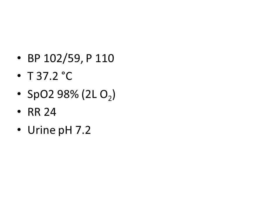 BP 102/59, P 110 T 37.2 °C SpO2 98% (2L O 2 ) RR 24 Urine pH 7.2