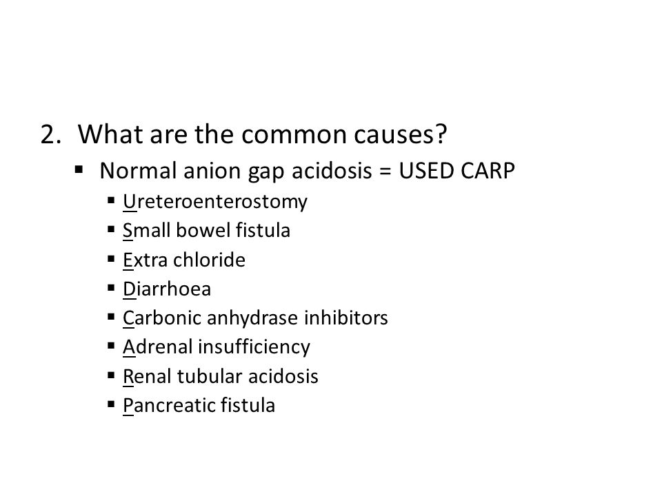 2.What are the common causes?  Normal anion gap acidosis = USED CARP  Ureteroenterostomy  Small bowel fistula  Extra chloride  Diarrhoea  Carbon