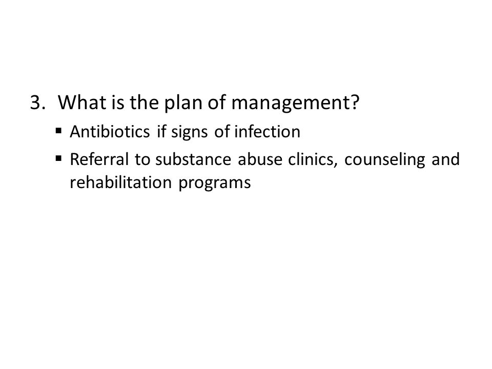 3.What is the plan of management?  Antibiotics if signs of infection  Referral to substance abuse clinics, counseling and rehabilitation programs