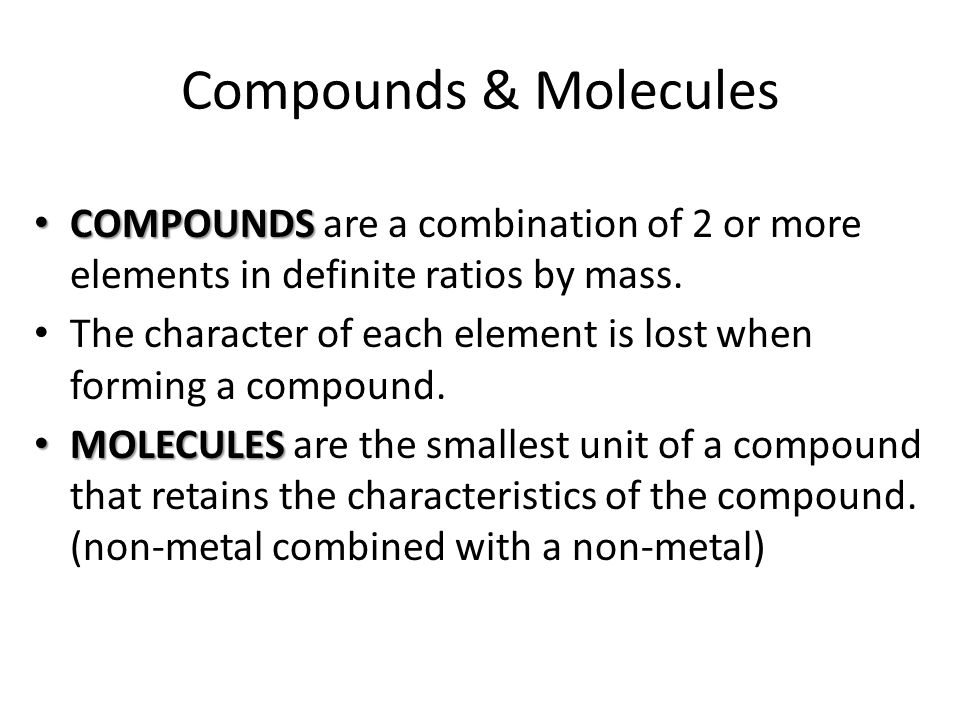 COMPOUNDS COMPOUNDS are a combination of 2 or more elements in definite ratios by mass.
