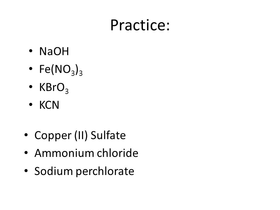 Practice: NaOH Fe(NO 3 ) 3 KBrO 3 KCN Copper (II) Sulfate Ammonium chloride Sodium perchlorate
