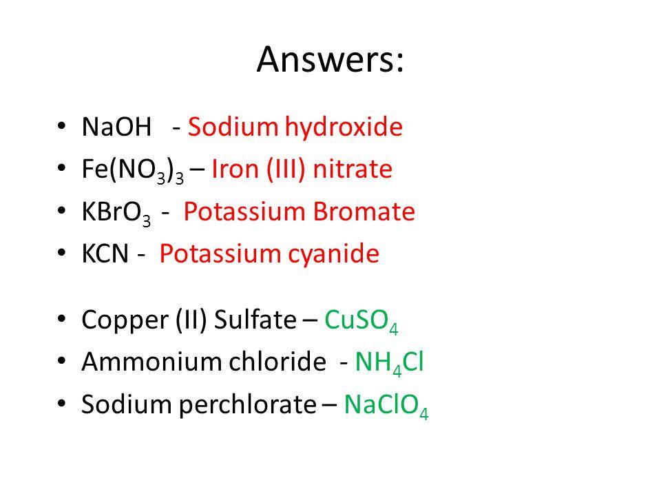 Answers: NaOH - Sodium hydroxide Fe(NO 3 ) 3 – Iron (III) nitrate KBrO 3 - Potassium Bromate KCN - Potassium cyanide Copper (II) Sulfate – CuSO 4 Ammonium chloride - NH 4 Cl Sodium perchlorate – NaClO 4