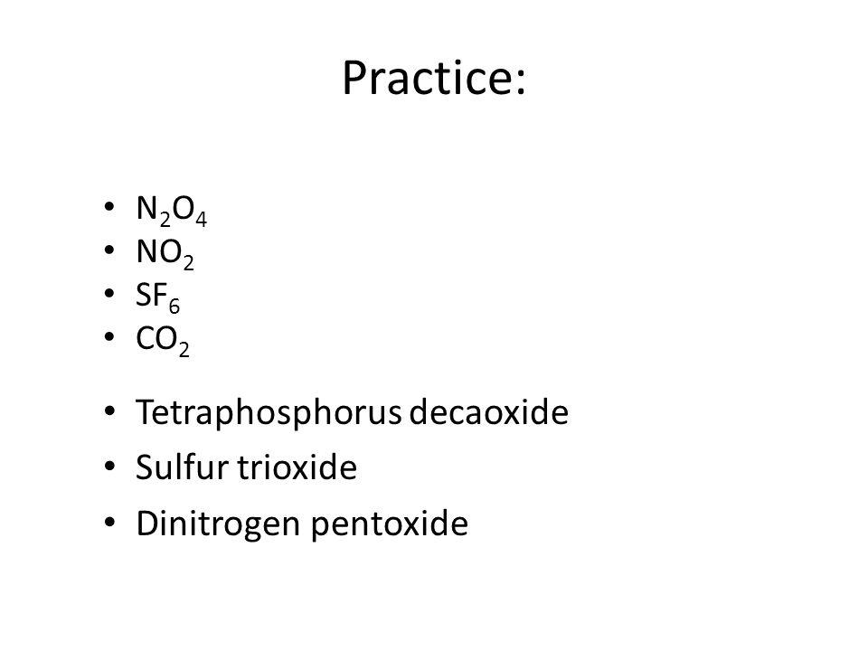 Practice: N 2 O 4 NO 2 SF 6 CO 2 Tetraphosphorus decaoxide Sulfur trioxide Dinitrogen pentoxide