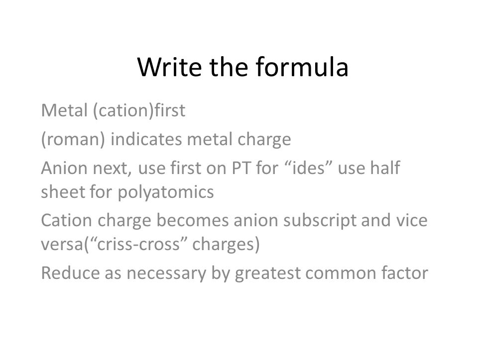 Write the formula Metal (cation)first (roman) indicates metal charge Anion next, use first on PT for ides use half sheet for polyatomics Cation charge becomes anion subscript and vice versa( criss-cross charges) Reduce as necessary by greatest common factor
