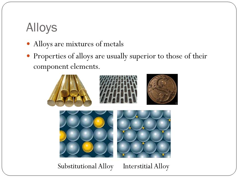 Alloys Alloys are mixtures of metals Properties of alloys are usually superior to those of their component elements.