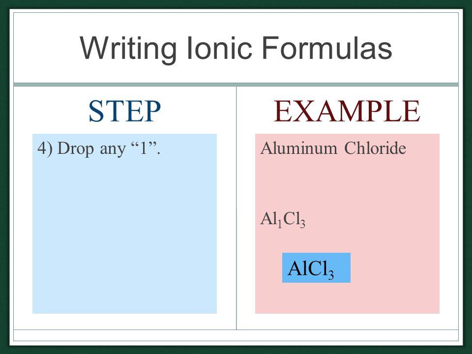 Writing Ionic Formulas STEP 4) Drop any 1 . EXAMPLE Aluminum Chloride Al 1 Cl 3 AlCl 3