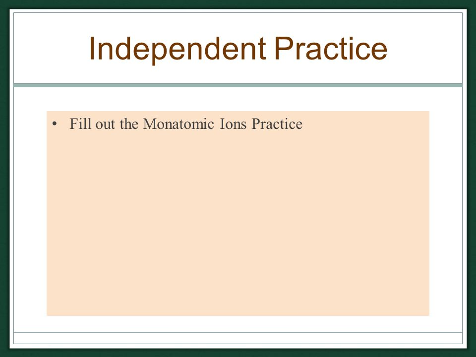 Independent Practice Fill out the Monatomic Ions Practice