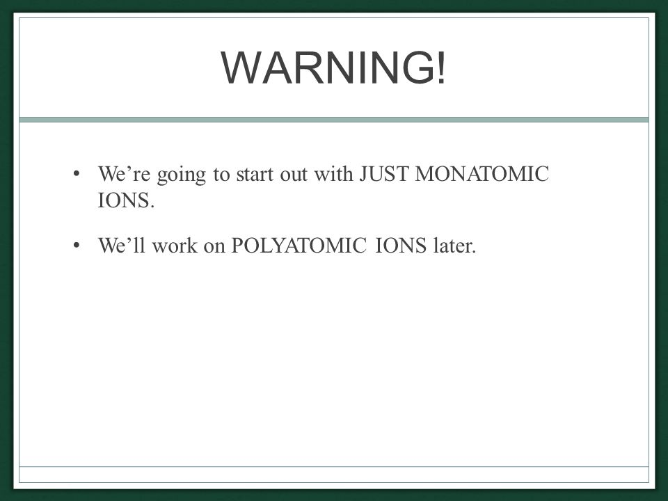 WARNING! We're going to start out with JUST MONATOMIC IONS. We'll work on POLYATOMIC IONS later.
