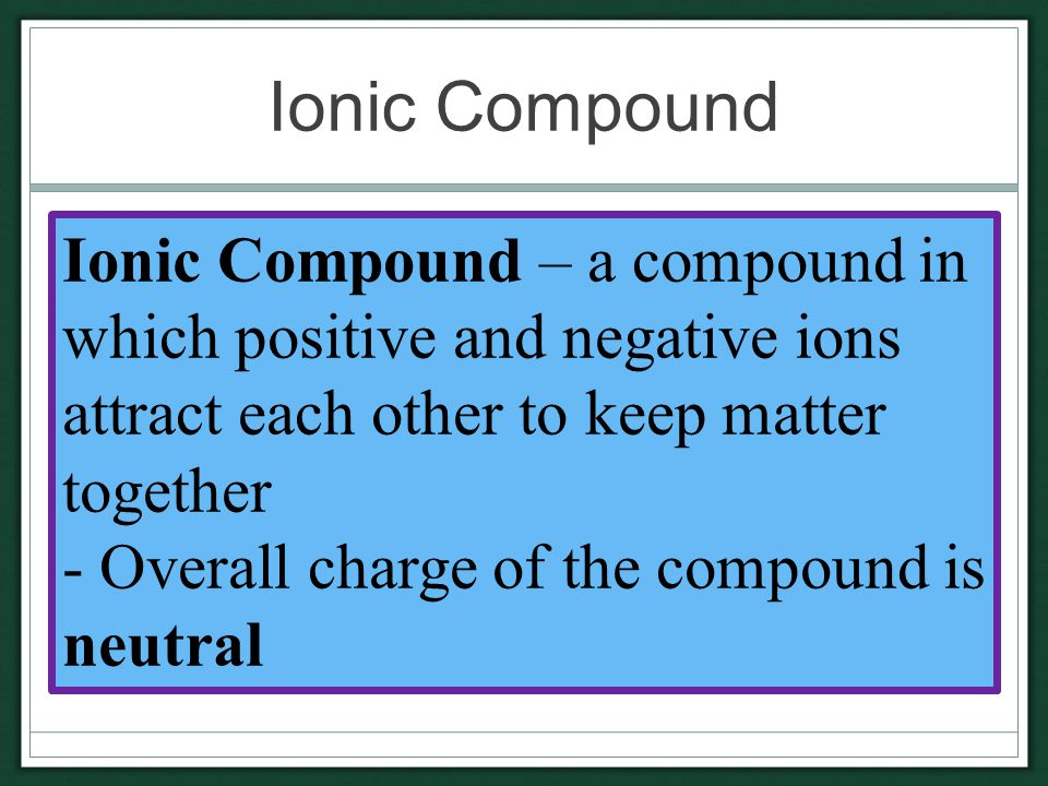 Ionic Compound Ionic Compound – a compound in which positive and negative ions attract each other to keep matter together - Overall charge of the compound is neutral