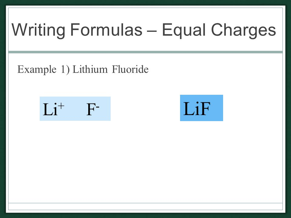 Writing Formulas – Equal Charges Example 1) Lithium Fluoride Li + F - LiF
