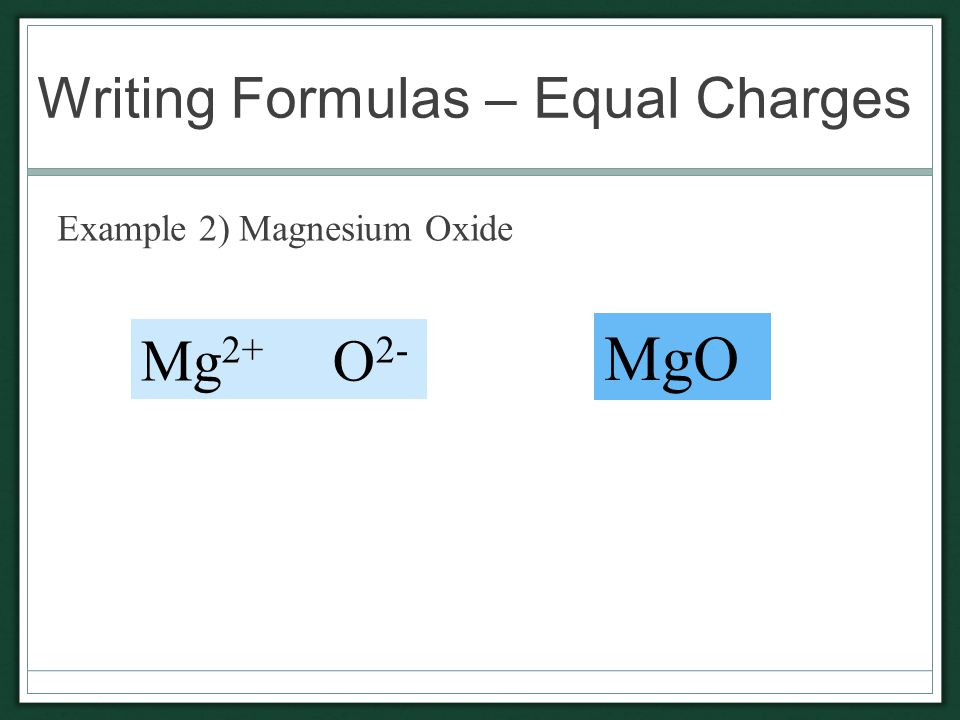 Writing Formulas – Equal Charges Example 2) Magnesium Oxide Mg 2+ O 2- MgO
