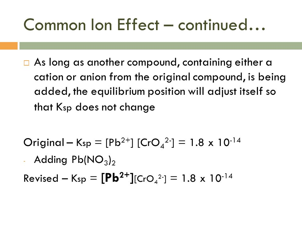 Common Ion Effect – continued…  As long as another compound, containing either a cation or anion from the original compound, is being added, the equi