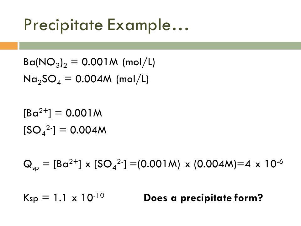 Precipitate Example… Ba(NO 3 ) 2 = 0.001M (mol/L) Na 2 SO 4 = 0.004M (mol/L) [Ba 2+ ] = 0.001M [SO 4 2- ] = 0.004M Q sp = [Ba 2+ ] x [SO 4 2- ] =(0.00