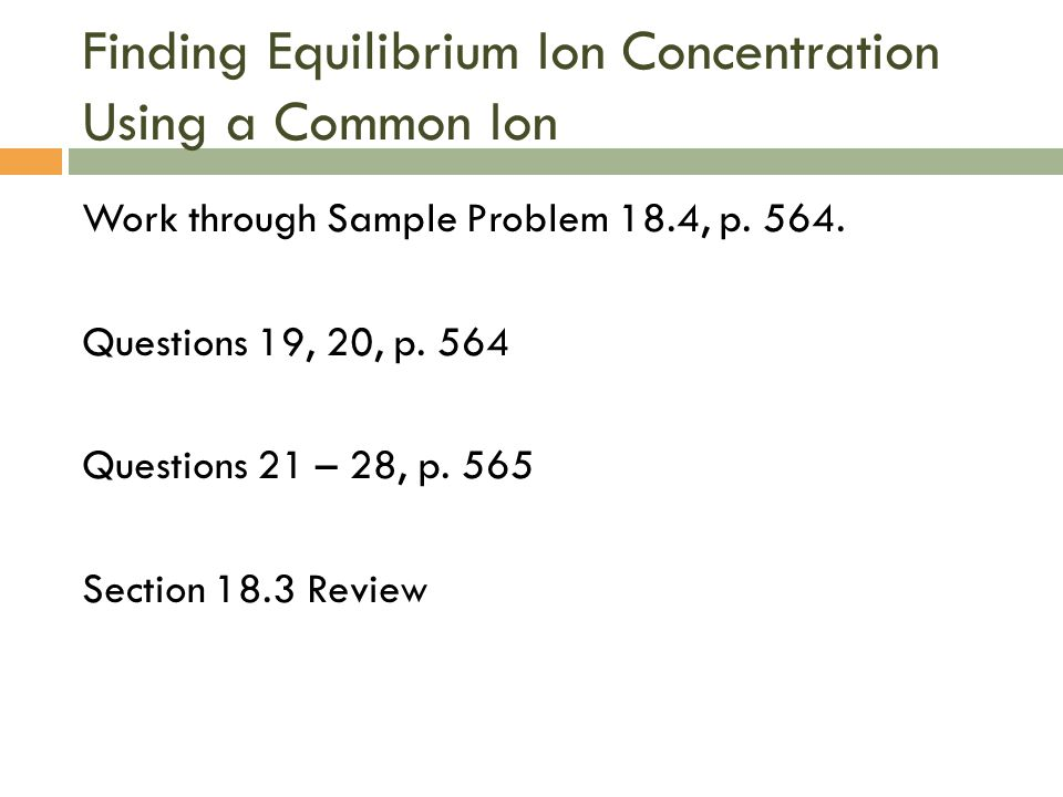 Finding Equilibrium Ion Concentration Using a Common Ion Work through Sample Problem 18.4, p. 564. Questions 19, 20, p. 564 Questions 21 – 28, p. 565