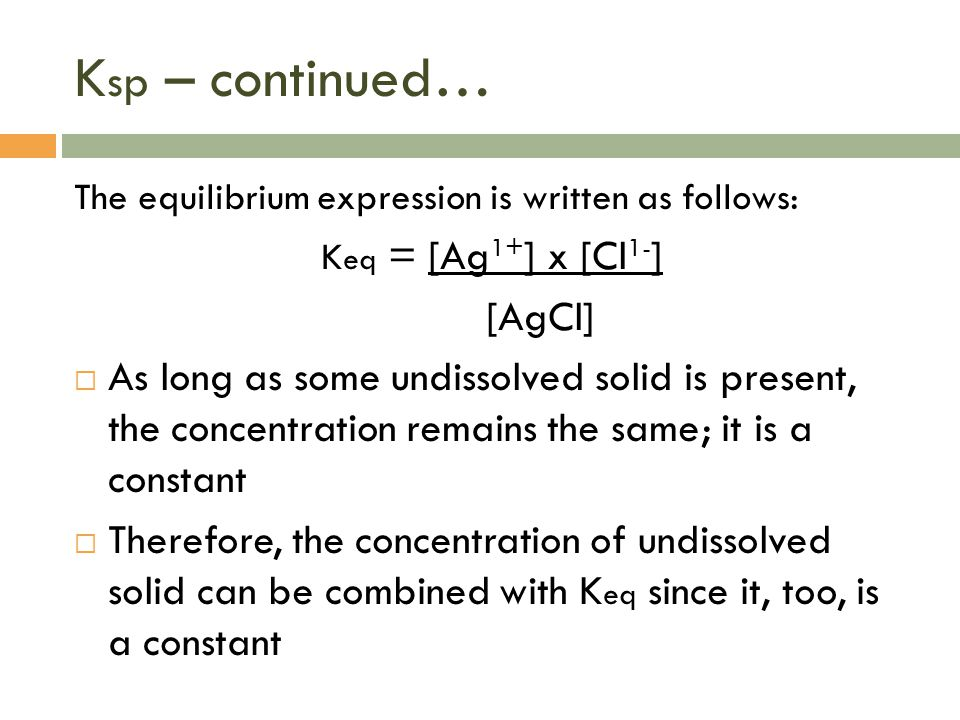 K sp – continued… The equilibrium expression is written as follows: K eq = [Ag 1+ ] x [Cl 1- ] [AgCl]  As long as some undissolved solid is present,