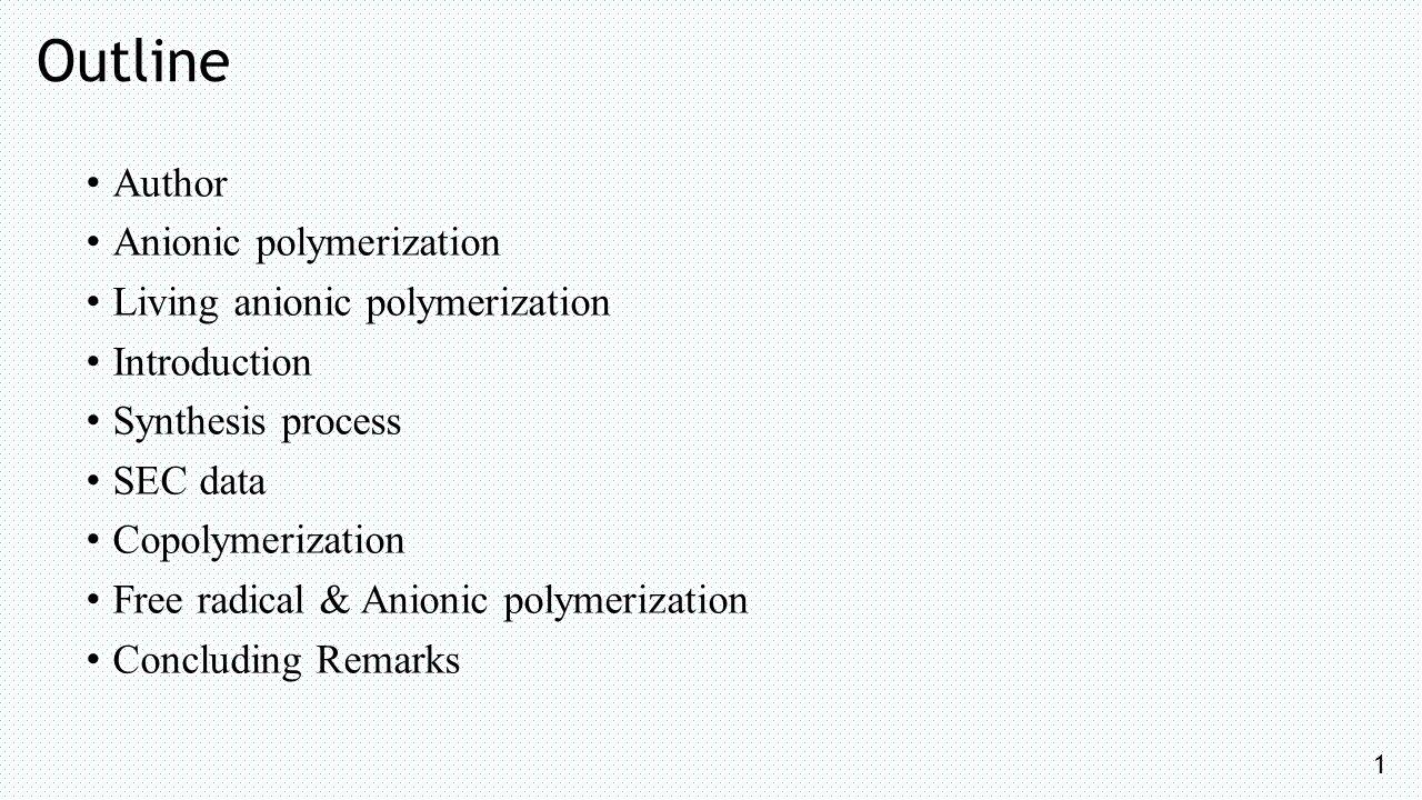 Outline Author Anionic polymerization Living anionic polymerization Introduction Synthesis process SEC data Copolymerization Free radical & Anionic polymerization Concluding Remarks 1