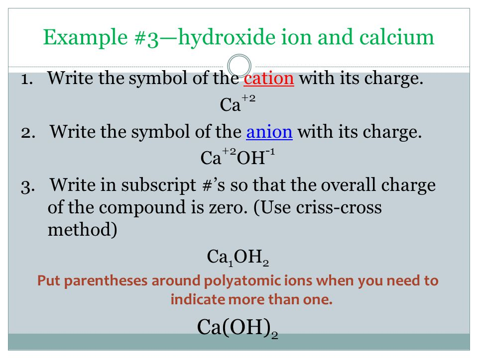 Example #3—hydroxide ion and calcium 1. Write the symbol of the cation with its charge.