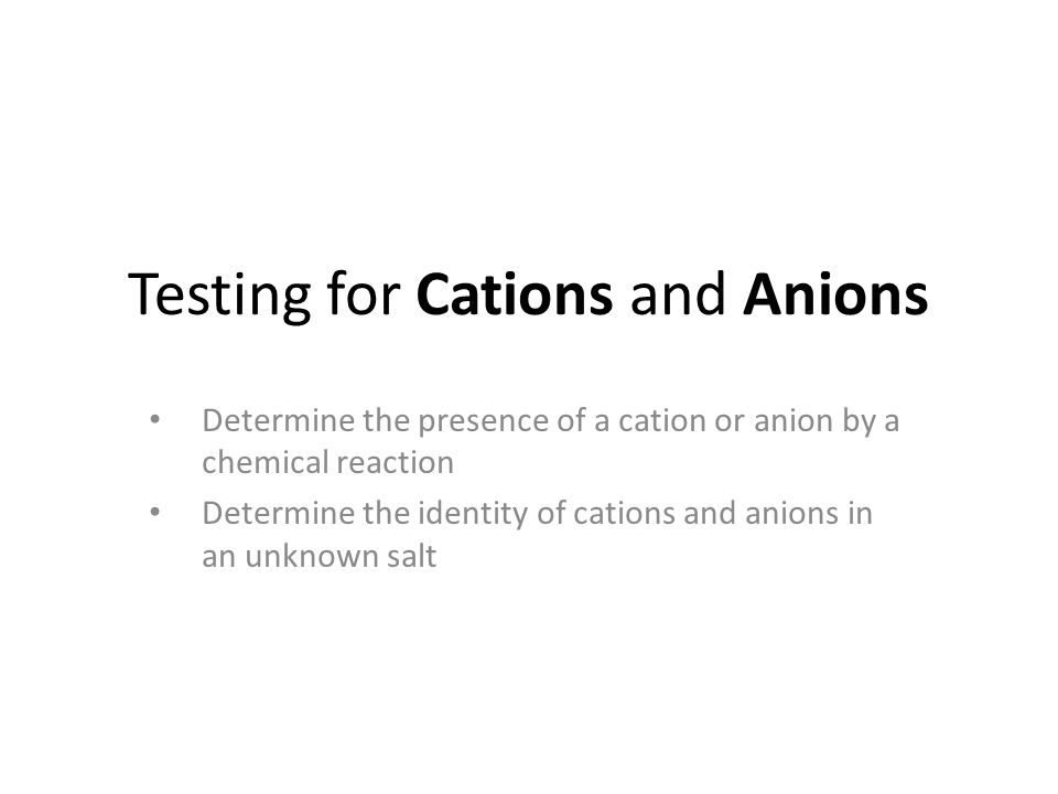 Testing for Cations and Anions Determine the presence of a cation or anion by a chemical reaction Determine the identity of cations and anions in an unknown salt