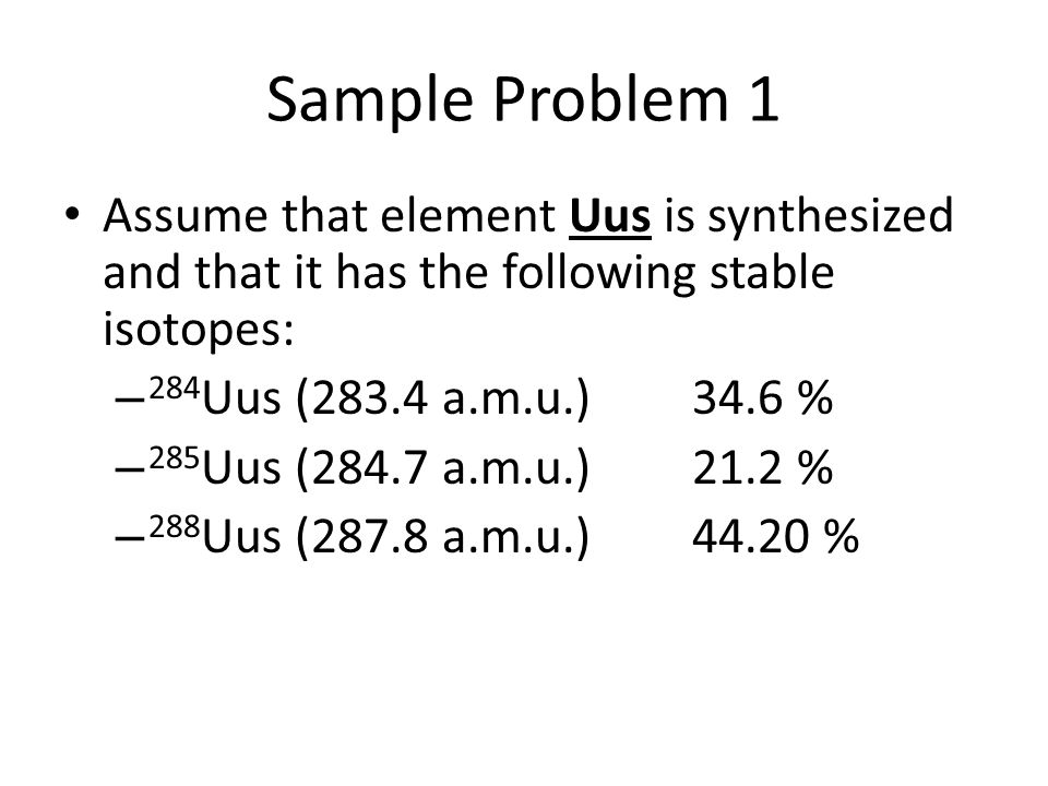 Sample Problem 1 Assume that element Uus is synthesized and that it has the following stable isotopes: – 284 Uus (283.4 a.m.u.)34.6 % – 285 Uus (284.7 a.m.u.)21.2 % – 288 Uus (287.8 a.m.u.)44.20 %