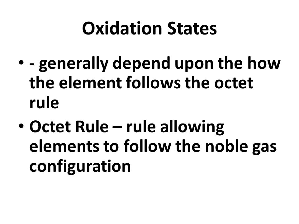 Oxidation States - generally depend upon the how the element follows the octet rule Octet Rule – rule allowing elements to follow the noble gas configuration