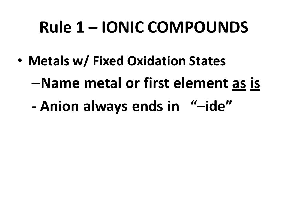 Rule 1 – IONIC COMPOUNDS Metals w/ Fixed Oxidation States – Name metal or first element as is - Anion always ends in –ide