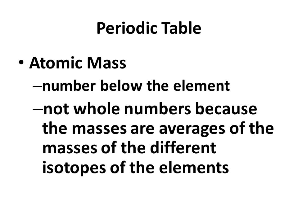 Periodic Table Atomic Mass – number below the element – not whole numbers because the masses are averages of the masses of the different isotopes of the elements