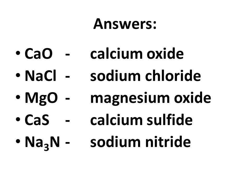 Answers: CaO-calcium oxide NaCl-sodium chloride MgO- magnesium oxide CaS- calcium sulfide Na 3 N-sodium nitride