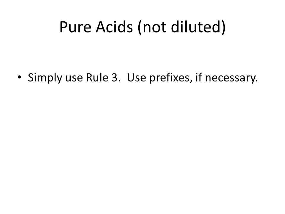 Pure Acids (not diluted) Simply use Rule 3. Use prefixes, if necessary.