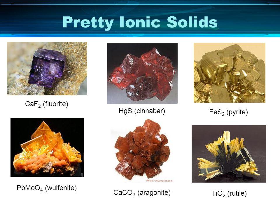 Pretty Ionic Solids CaF 2 (fluorite) HgS (cinnabar) FeS 2 (pyrite) PbMoO 4 (wulfenite) CaCO 3 (aragonite) TiO 2 (rutile)